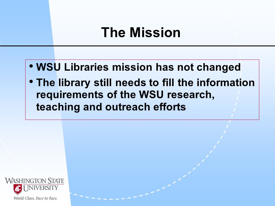 The Mission WSU Libraries mission has not changed The library still needs to fill the information requirements of the WSU research, teaching and outreach efforts