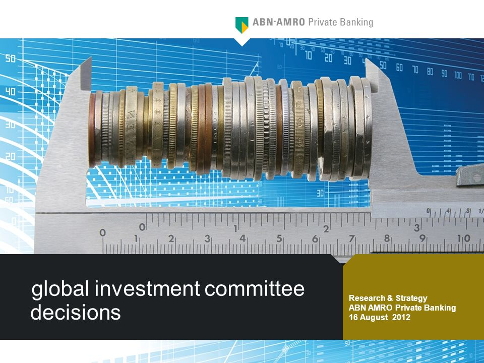 global investment committee decisions Research & Strategy ABN AMRO Private Banking 16 August 2012