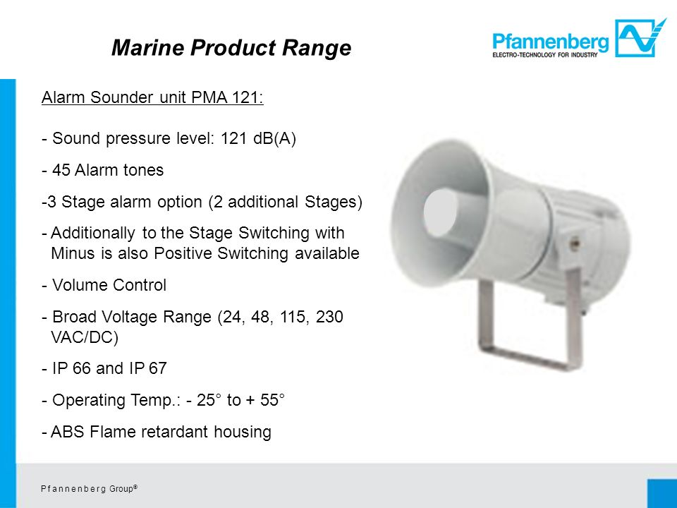 P f a n n e n b e r g Group © Alarm Sounder unit PMA 121: - Sound pressure level: 121 dB(A) - 45 Alarm tones -3 Stage alarm option (2 additional Stages) - Additionally to the Stage Switching with Minus is also Positive Switching available - Volume Control - Broad Voltage Range (24, 48, 115, 230 VAC/DC) - IP 66 and IP 67 - Operating Temp.: - 25° to + 55° - ABS Flame retardant housing Marine Product Range