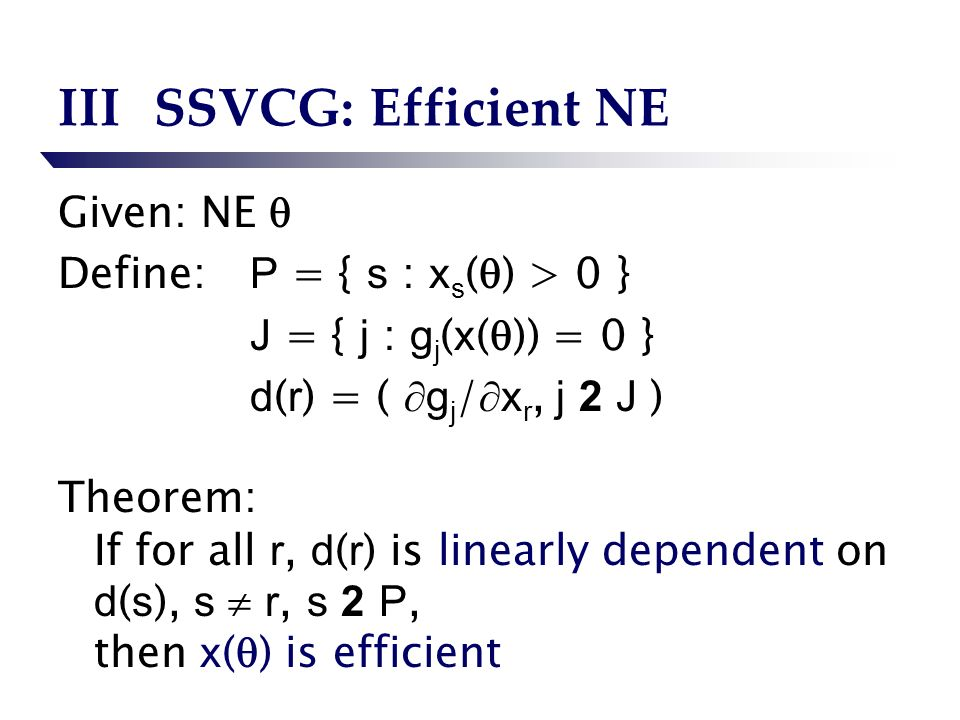 IIISSVCG: Efficient NE Given: NE Define: P = { s : x s ( ) > 0 } J = { j : g j ( x ( )) = 0 } d ( r ) = ( g j / x r, j 2 J ) Theorem: If for all r, d ( r ) is linearly dependent on d ( s ), s r, s 2 P, then x ( ) is efficient