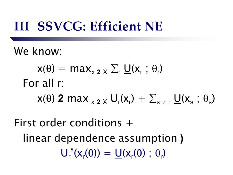 IIISSVCG: Efficient NE We know: x ( ) = max x 2 X r U ( x r ; r ) For all r : x ( ) 2 max x 2 X U r ( x r ) + s r U ( x s ; s ) First order conditions + linear dependence assumption ) U r ( x r ( )) = U ( x r ( ) ; r )