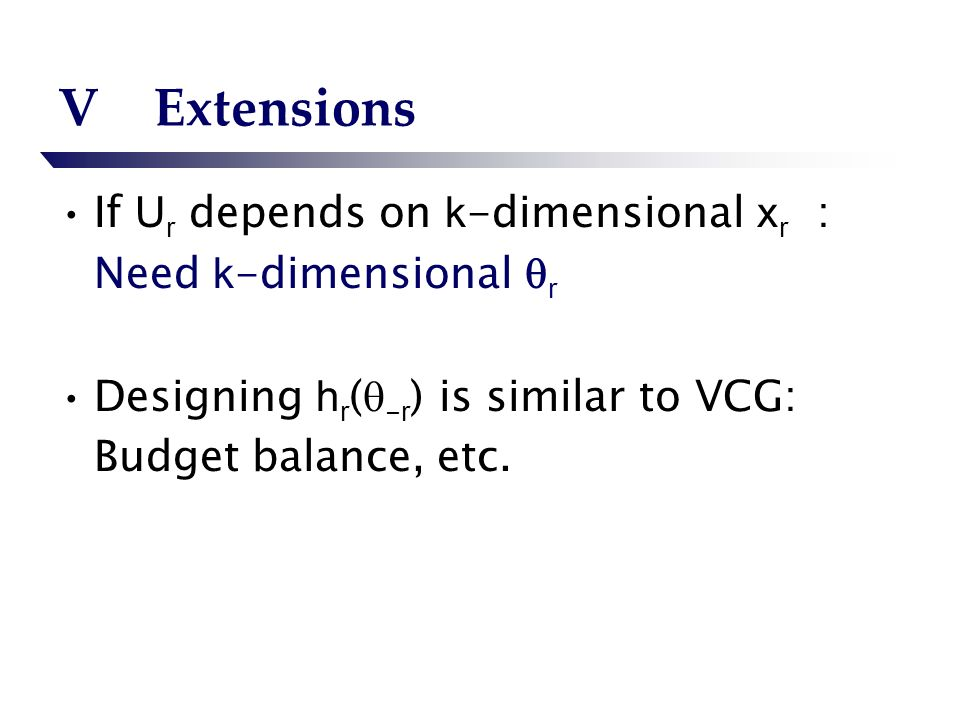 VExtensions If U r depends on k -dimensional x r : Need k -dimensional r Designing h r ( - r ) is similar to VCG: Budget balance, etc.