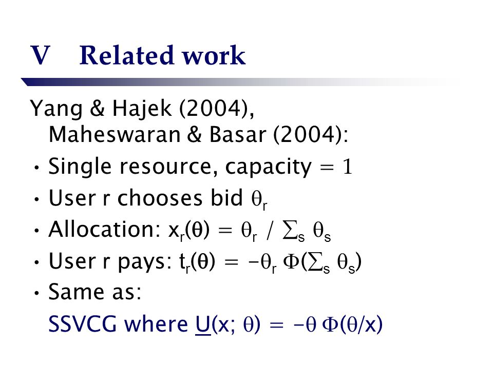 VRelated work Yang & Hajek (2004), Maheswaran & Basar (2004): Single resource, capacity = 1 User r chooses bid r Allocation: x r ( ) = r / s s User r pays: t r ( ) = - r ( s s ) Same as: SSVCG where U ( x ; ) = - ( / x )