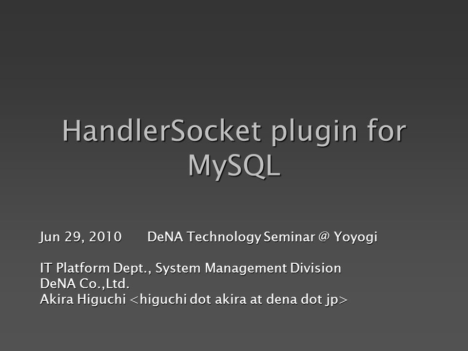 HandlerSocket plugin for MySQL Jun 29, 2010 DeNA Technology Seminar @ Yoyogi IT Platform Dept., System Management Division DeNA Co.,Ltd.