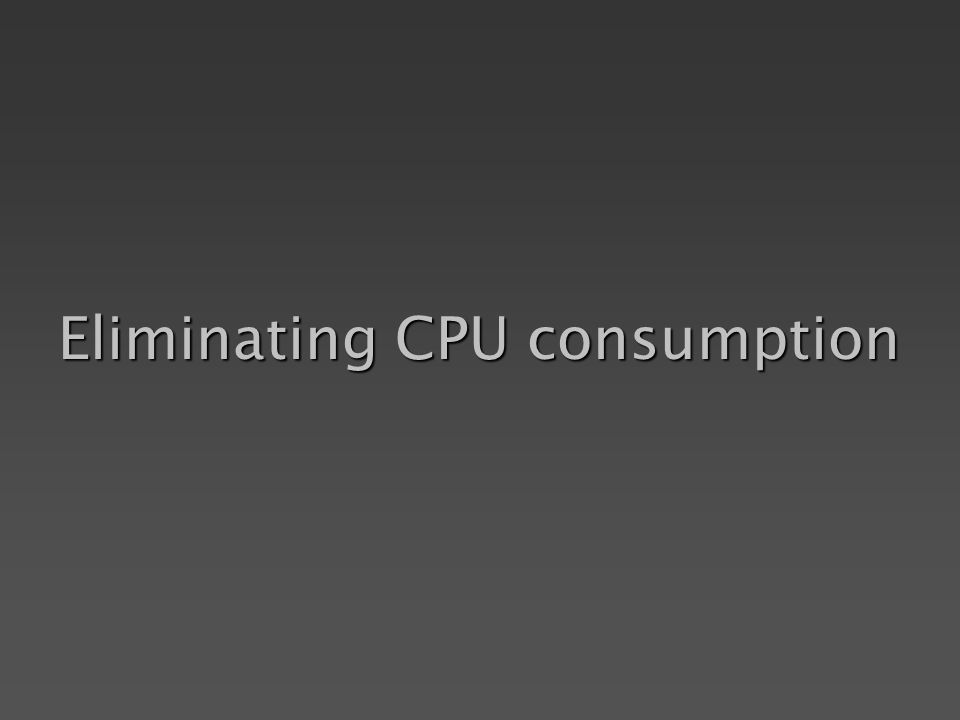 Eliminating CPU consumption