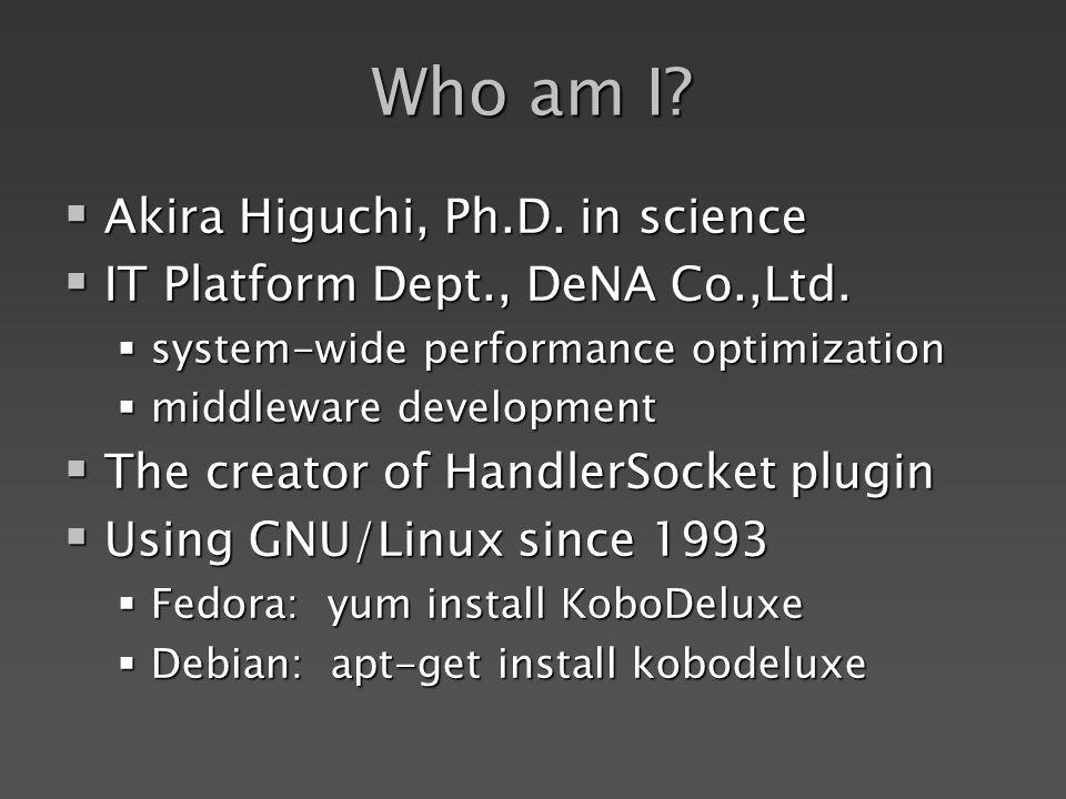 Who am I? Akira Higuchi, Ph.D. in science Akira Higuchi, Ph.D. in science IT Platform Dept., DeNA Co.,Ltd. IT Platform Dept., DeNA Co.,Ltd. system-wid
