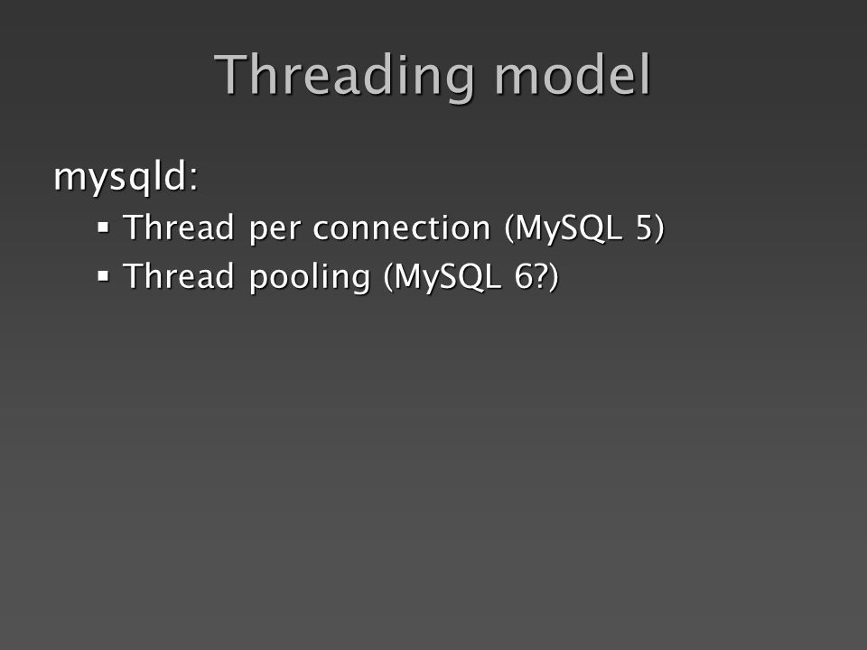 Threading model mysqld: Thread per connection (MySQL 5) Thread per connection (MySQL 5) Thread pooling (MySQL 6 ) Thread pooling (MySQL 6 )