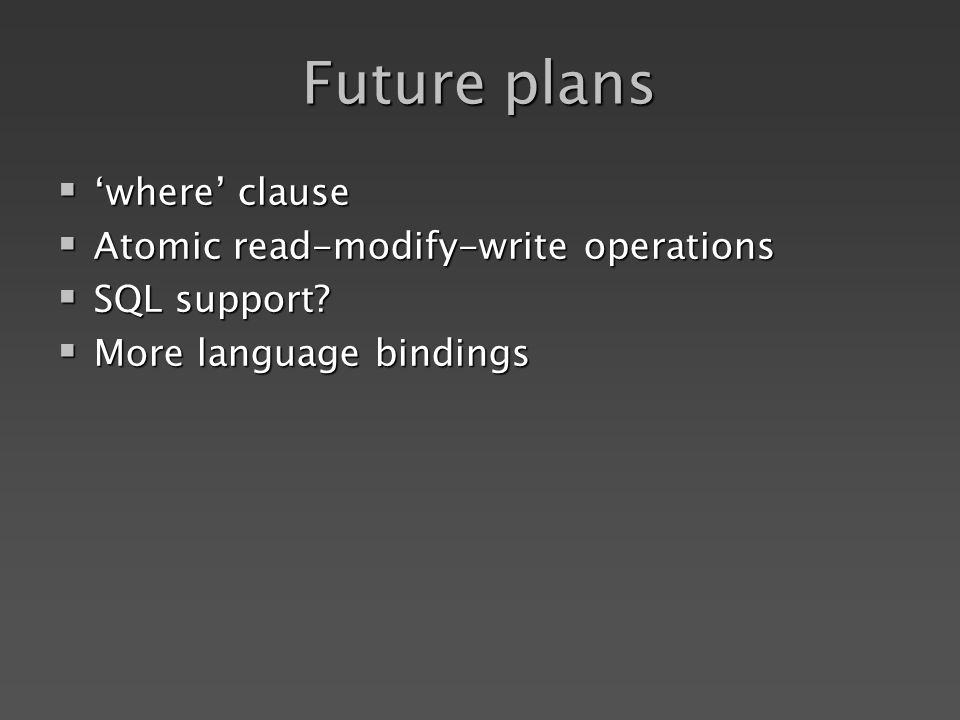Future plans where clause where clause Atomic read-modify-write operations Atomic read-modify-write operations SQL support.