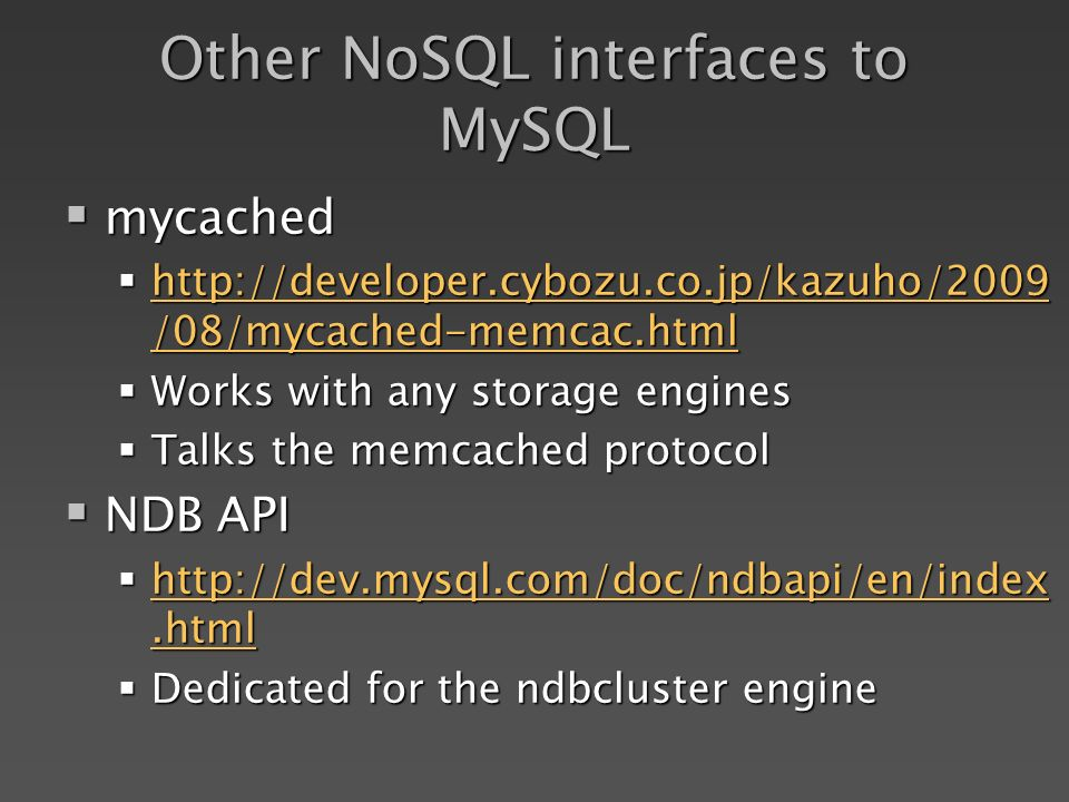 Other NoSQL interfaces to MySQL mycached mycached http://developer.cybozu.co.jp/kazuho/2009 /08/mycached-memcac.html http://developer.cybozu.co.jp/kazuho/2009 /08/mycached-memcac.html http://developer.cybozu.co.jp/kazuho/2009 /08/mycached-memcac.html http://developer.cybozu.co.jp/kazuho/2009 /08/mycached-memcac.html Works with any storage engines Works with any storage engines Talks the memcached protocol Talks the memcached protocol NDB API NDB API http://dev.mysql.com/doc/ndbapi/en/index.html http://dev.mysql.com/doc/ndbapi/en/index.html http://dev.mysql.com/doc/ndbapi/en/index.html http://dev.mysql.com/doc/ndbapi/en/index.html Dedicated for the ndbcluster engine Dedicated for the ndbcluster engine