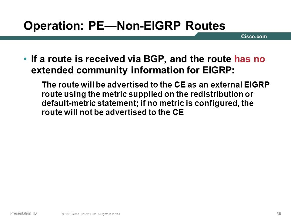 36 © 2004 Cisco Systems, Inc. All rights reserved. Presentation_ID Operation: PENon-EIGRP Routes If a route is received via BGP, and the route has no