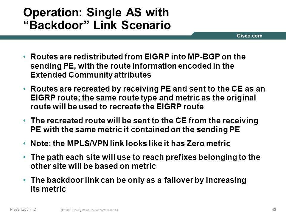 43 © 2004 Cisco Systems, Inc. All rights reserved. Presentation_ID Operation: Single AS with Backdoor Link Scenario Routes are redistributed from EIGR