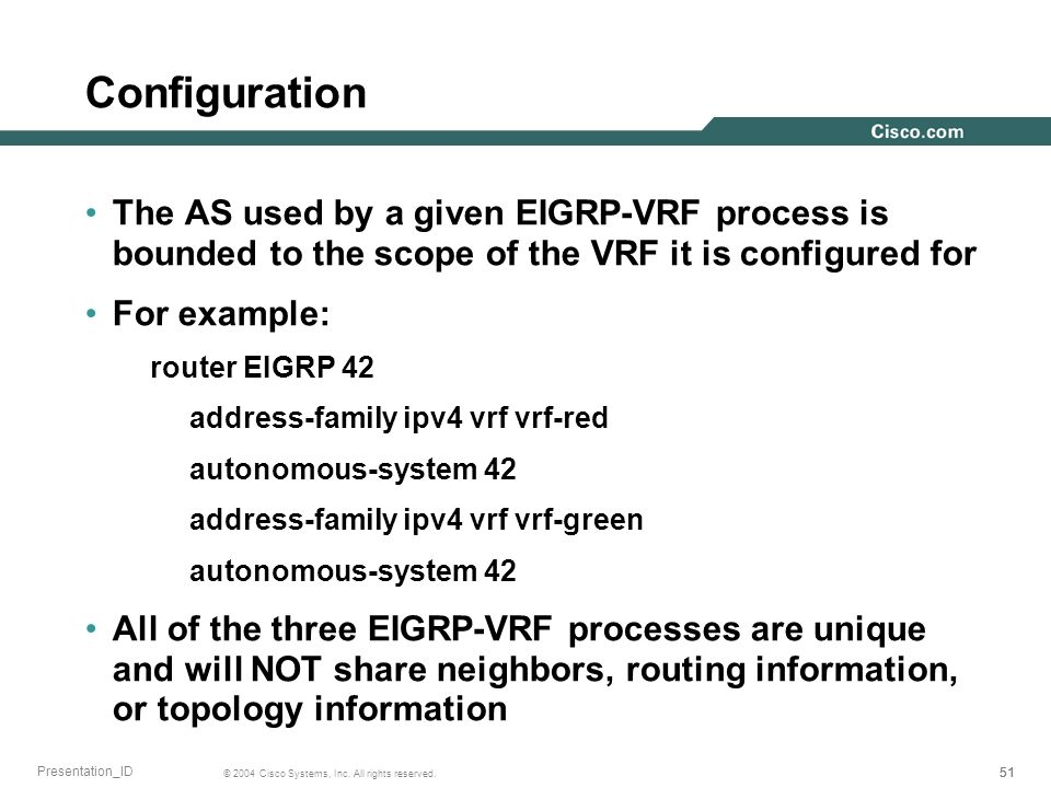 51 © 2004 Cisco Systems, Inc. All rights reserved. Presentation_ID Configuration The AS used by a given EIGRP-VRF process is bounded to the scope of t