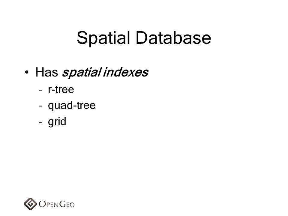 Spatial Database Has spatial indexes –r-tree –quad-tree –grid