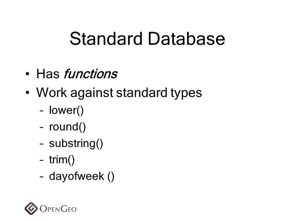 Standard Database Has functions Work against standard types –lower() –round() –substring() –trim() –dayofweek ()