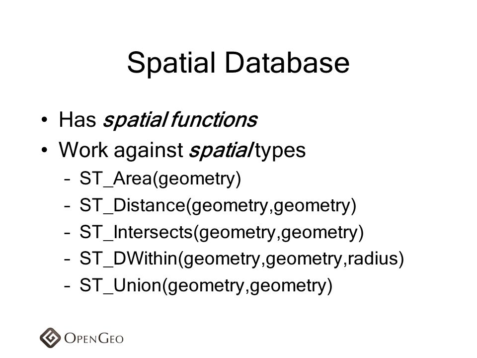 Spatial Database Has spatial functions Work against spatial types –ST_Area(geometry) –ST_Distance(geometry,geometry) –ST_Intersects(geometry,geometry)