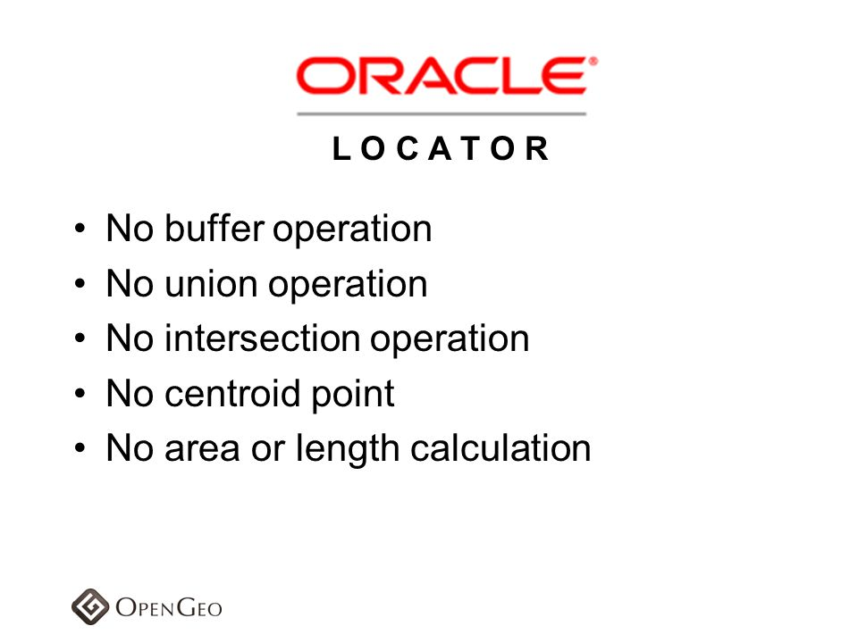 No buffer operation No union operation No intersection operation No centroid point No area or length calculation L O C A T O R