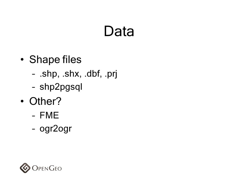 Shape files –.shp,.shx,.dbf,.prj –shp2pgsql Other? –FME –ogr2ogr