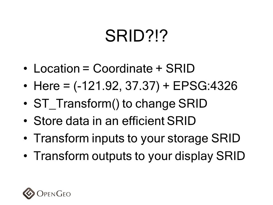 SRID?!? Location = Coordinate + SRID Here = (-121.92, 37.37) + EPSG:4326 ST_Transform() to change SRID Store data in an efficient SRID Transform input