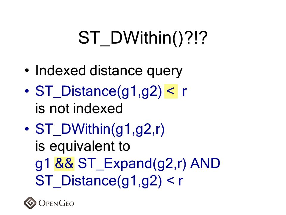 Indexed distance query ST_Distance(g1,g2) < r is not indexed ST_DWithin(g1,g2,r) is equivalent to g1 && ST_Expand(g2,r) AND ST_Distance(g1,g2) < r ST_