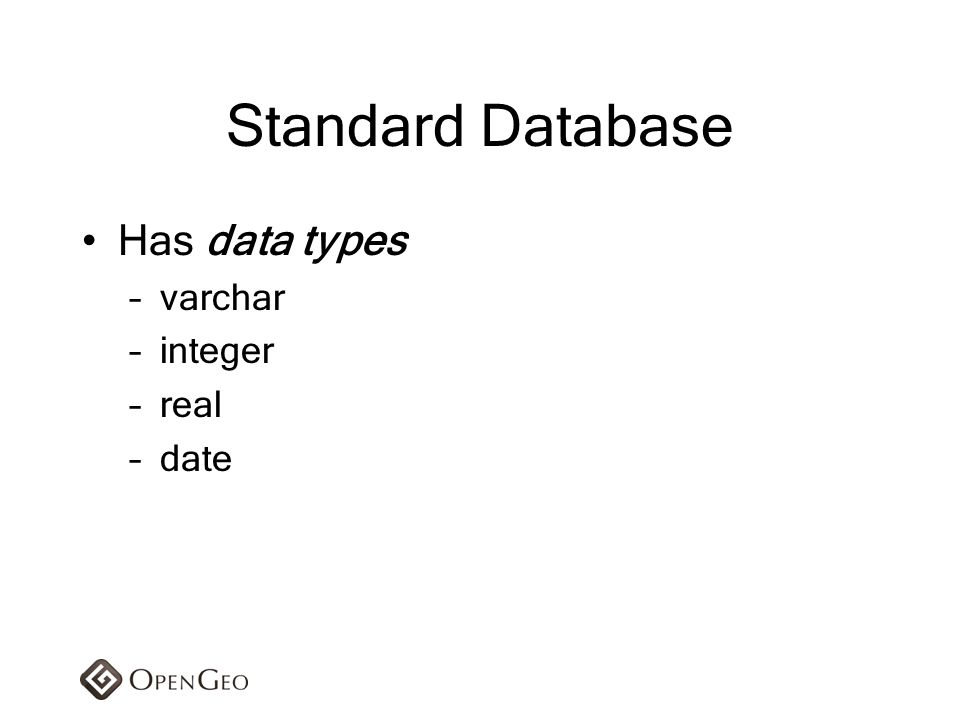 Standard Database Has data types –varchar –integer –real –date