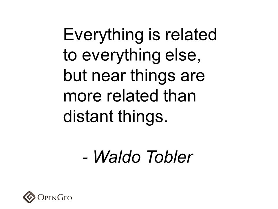 Everything is related to everything else, but near things are more related than distant things. - Waldo Tobler