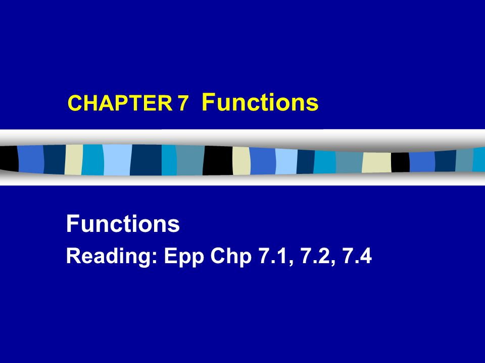 CHAPTER 7 Functions Functions Reading: Epp Chp 7.1, 7.2, 7.4