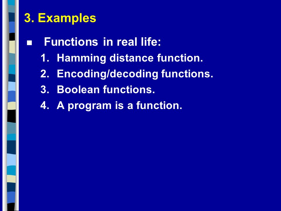 3. Examples n Functions in real life: 1.Hamming distance function. 2.Encoding/decoding functions. 3.Boolean functions. 4.A program is a function.