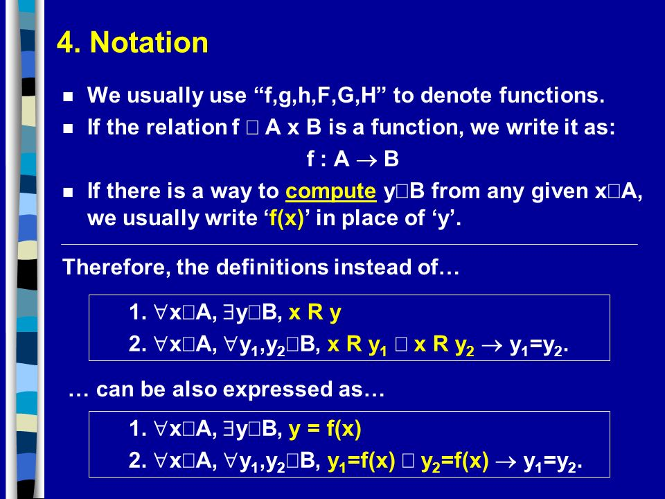 4. Notation n We usually use f,g,h,F,G,H to denote functions. If the relation f A x B is a function, we write it as: f : A B If there is a way to comp