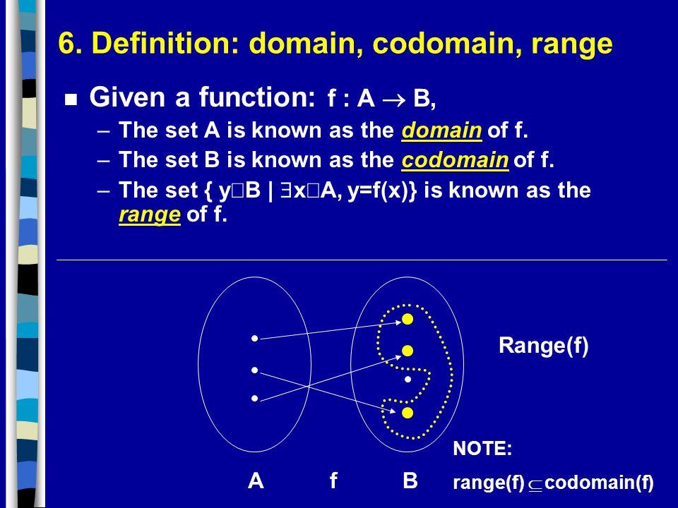 6. Definition: domain, codomain, range Given a function: f : A B, –The set A is known as the domain of f. –The set B is known as the codomain of f. –T