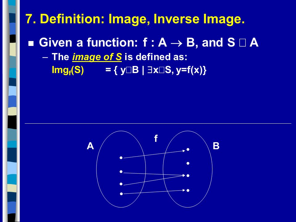 7. Definition: Image, Inverse Image. Given a function: f : A B, and S A –The image of S is defined as: Img f (S) = { y B | x S, y=f(x)} AB f