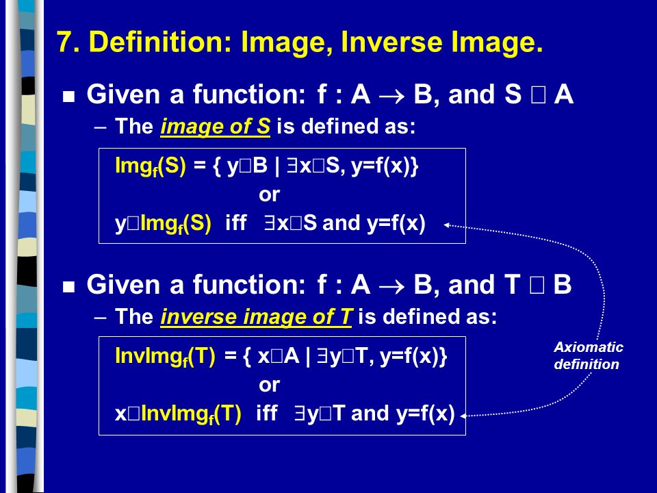 7. Definition: Image, Inverse Image. Given a function: f : A B, and S A –The image of S is defined as: Img f (S) = { y B | x S, y=f(x)} or y Img f (S)
