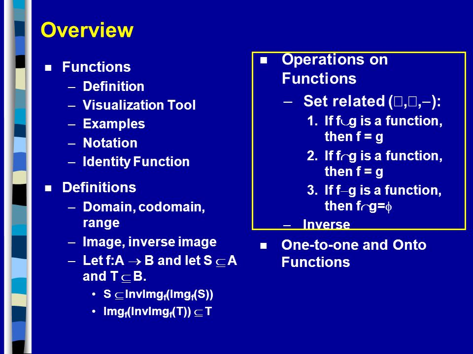 Overview n Functions –Definition –Visualization Tool –Examples –Notation –Identity Function n Definitions –Domain, codomain, range –Image, inverse ima