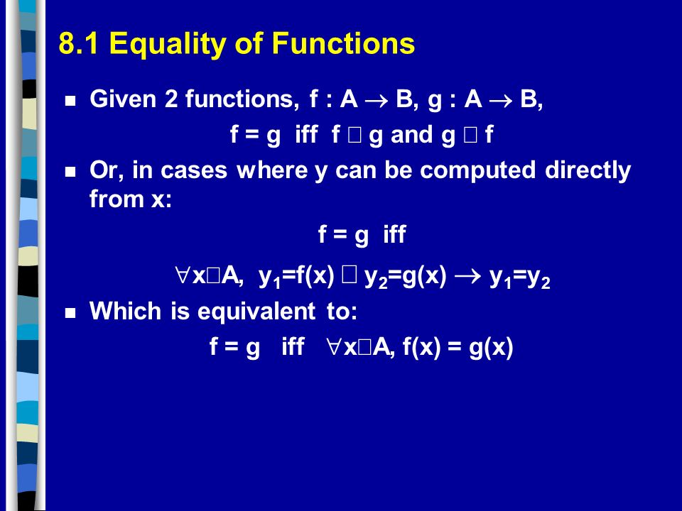 8.1 Equality of Functions Given 2 functions, f : A B, g : A B, f = g iff f g and g f n Or, in cases where y can be computed directly from x: f = g iff