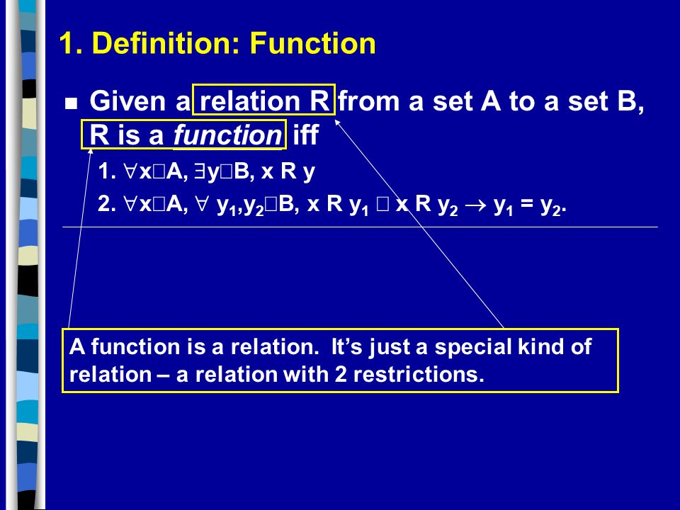 1. Definition: Function n Given a relation R from a set A to a set B, R is a function iff 1. x A, y B, x R y 2. x A, y 1,y 2 B, x R y 1 x R y 2 y 1 =