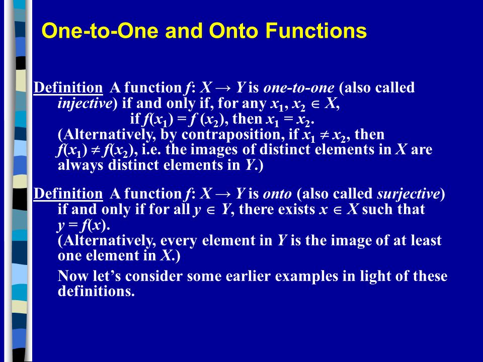 Definition A function f: X Y is one-to-one (also called injective) if and only if, for any x 1, x 2 X, if f(x 1 ) = f (x 2 ), then x 1 = x 2. (Alterna