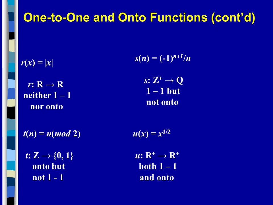 r(x) = |x| r: R R neither 1 – 1 nor onto s(n) = (-1) n+1 /n s: Z + Q 1 – 1 but not onto t(n) = n(mod 2) t: Z {0, 1} onto but not 1 - 1 u(x) = x 1/2 u: