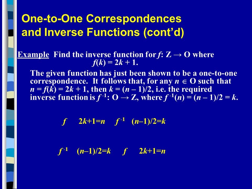 Example Find the inverse function for f: Z O where f(k) = 2k + 1. The given function has just been shown to be a one-to-one correspondence. It follows