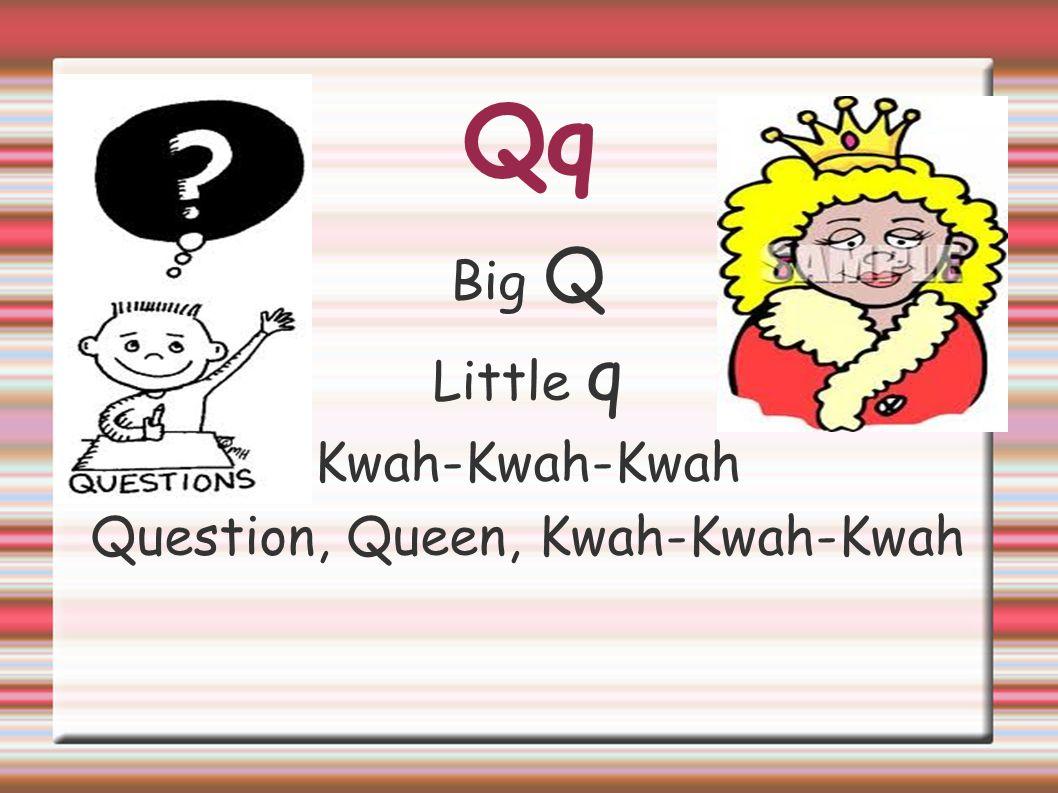 Qq Big Q Little q Kwah-Kwah-Kwah Question, Queen, Kwah-Kwah-Kwah
