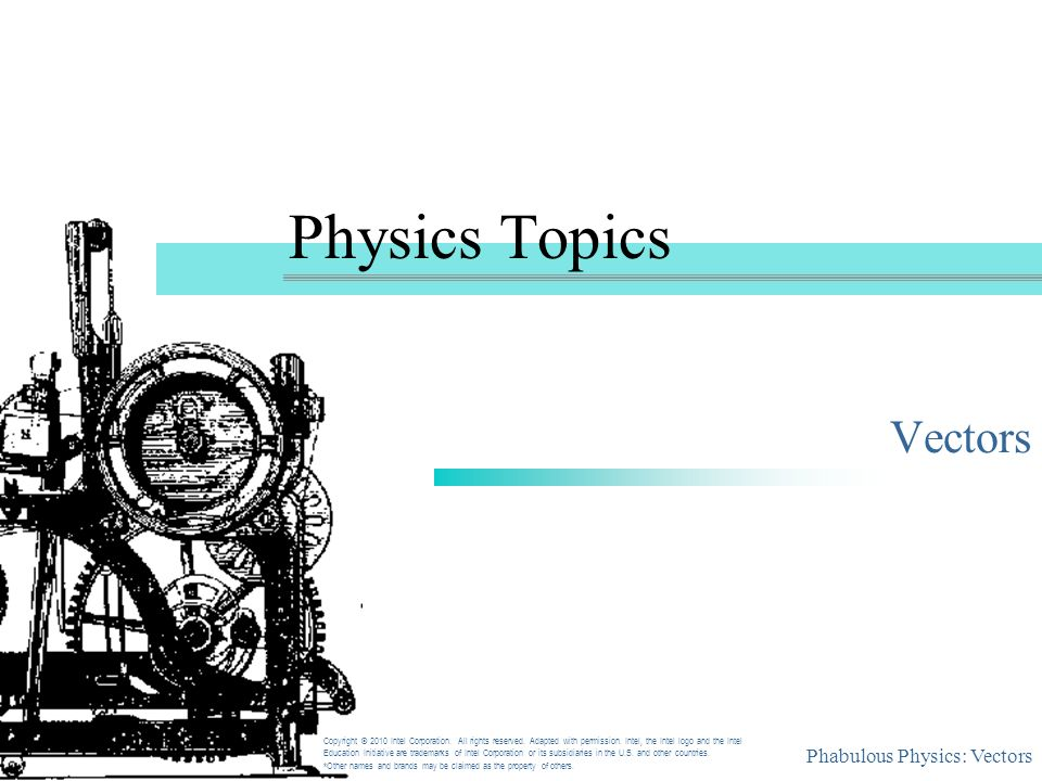 Phabulous Physics: Vectors Physics Topics Vectors Copyright © 2010 Intel Corporation. All rights reserved. Adapted with permission. Intel, the Intel l
