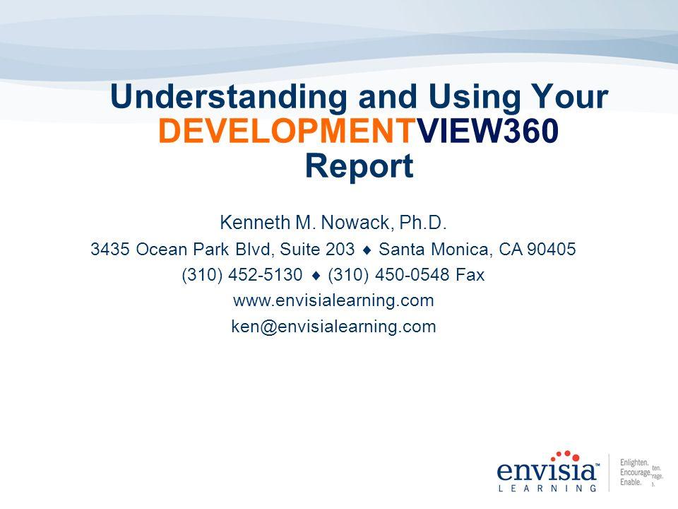 Understanding and Using Your DEVELOPMENTVIEW360 Report Kenneth M. Nowack, Ph.D. 3435 Ocean Park Blvd, Suite 203 Santa Monica, CA 90405 (310) 452-5130