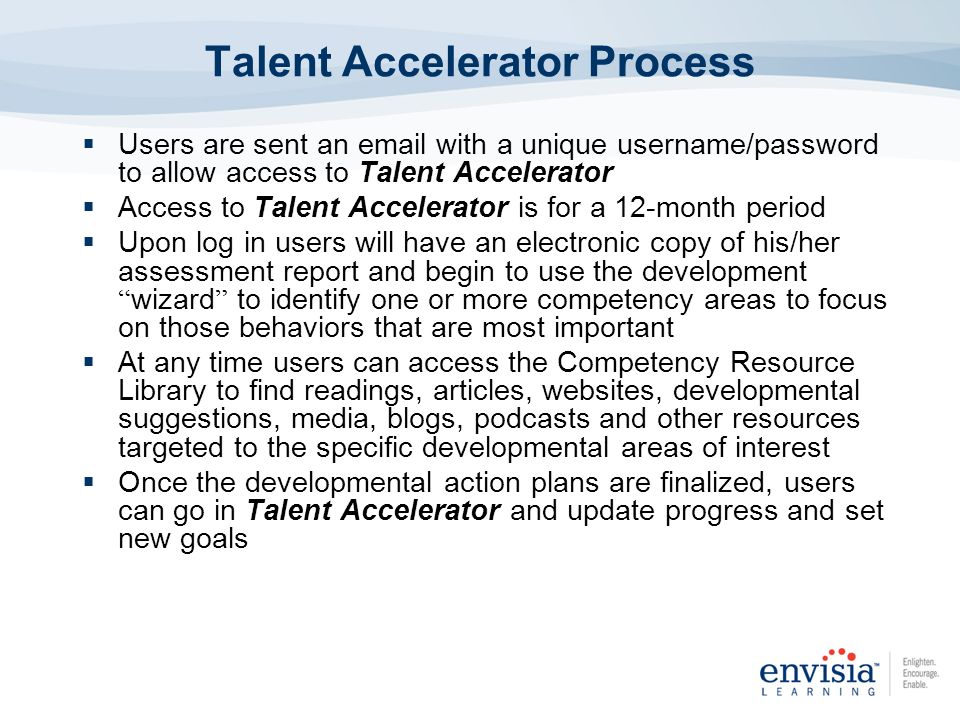 Users are sent an email with a unique username/password to allow access to Talent Accelerator Access to Talent Accelerator is for a 12-month period Up