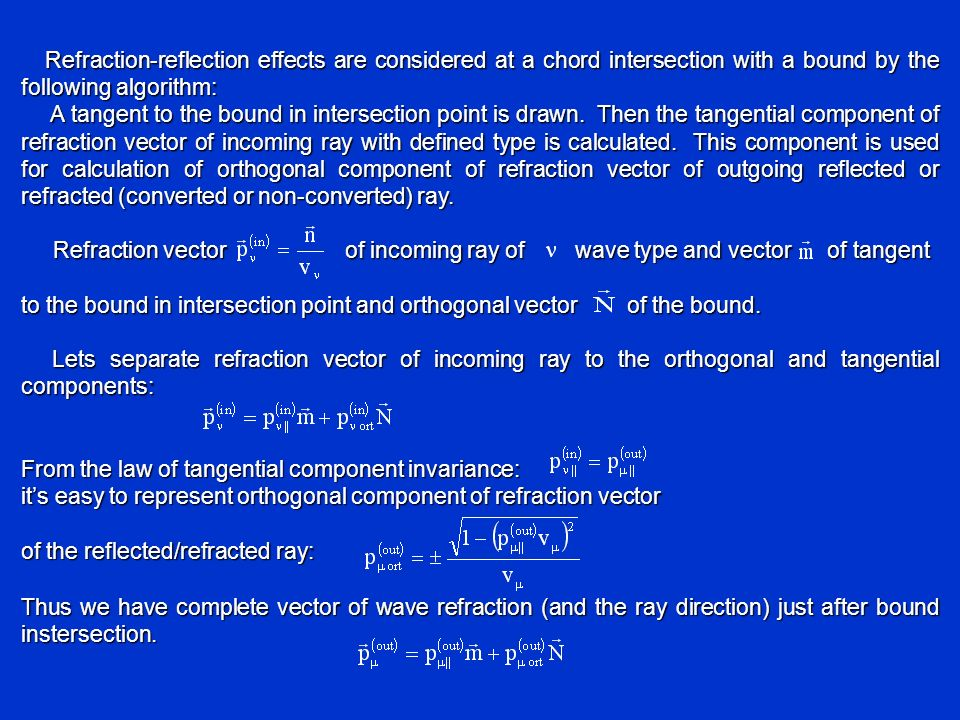 From the law of tangential component invariance: its easy to represent orthogonal component of refraction vector of the reflected/refracted ray: Thus we have complete vector of wave refraction (and the ray direction) just after bound instersection.