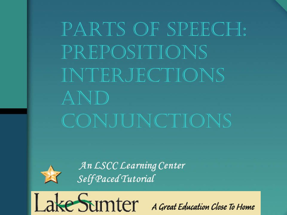 An LSCC Learning Center Self Paced Tutorial PARTS OF SPEECH: Prepositions Interjections And conjunctions