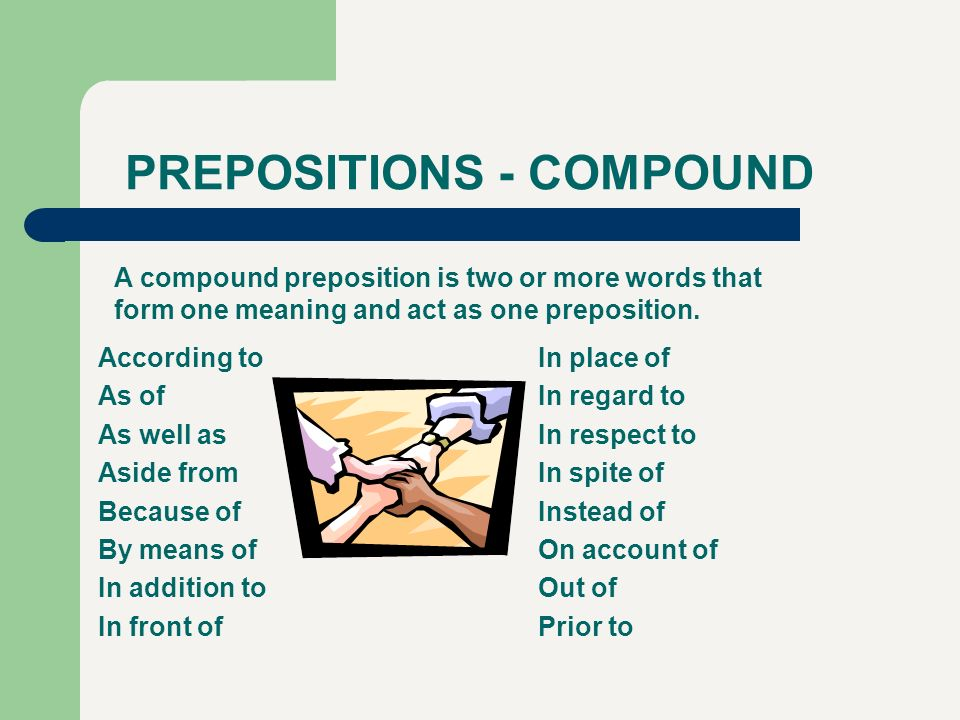PREPOSITIONS - COMPOUND According to As of As well as Aside from Because of By means of In addition to In front of In place of In regard to In respect