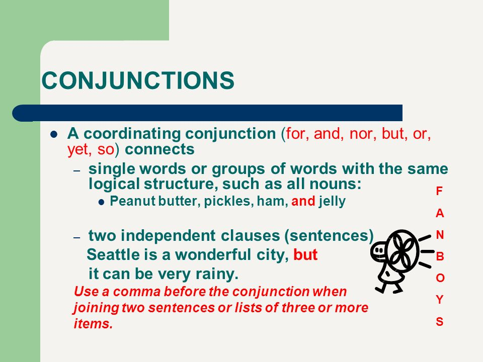 CONJUNCTIONS A coordinating conjunction (for, and, nor, but, or, yet, so) connects – single words or groups of words with the same logical structure,