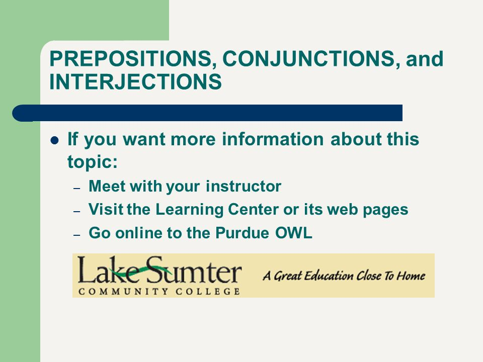 PREPOSITIONS, CONJUNCTIONS, and INTERJECTIONS If you want more information about this topic: – Meet with your instructor – Visit the Learning Center o
