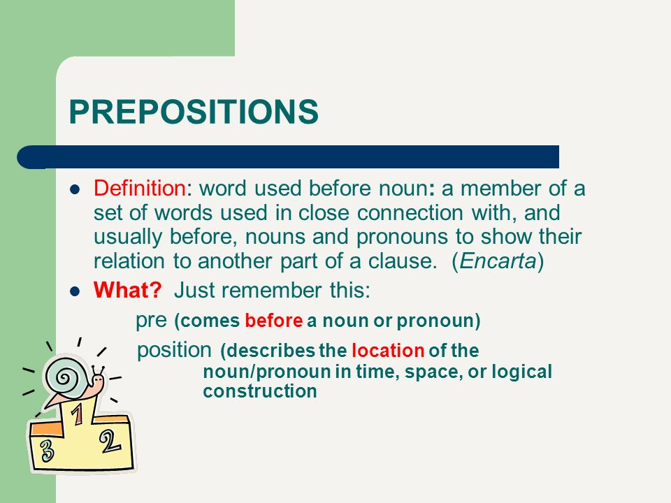 PREPOSITIONS Definition: word used before noun: a member of a set of words used in close connection with, and usually before, nouns and pronouns to sh