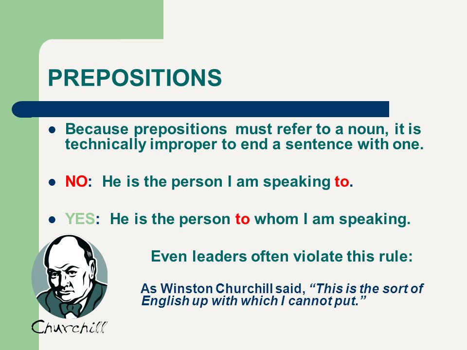 PREPOSITIONS Because prepositions must refer to a noun, it is technically improper to end a sentence with one. NO: He is the person I am speaking to.