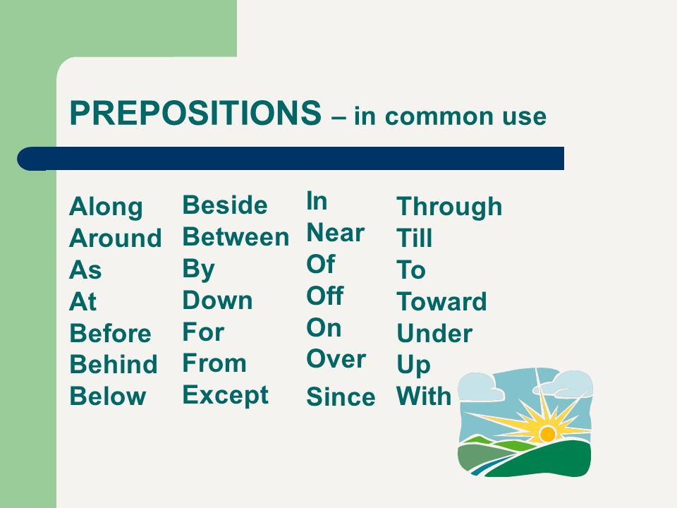 PREPOSITIONS – in common use Along Around As At Before Behind Below Beside Between By Down For From Except In Near Of Off On Over Since Through Till T