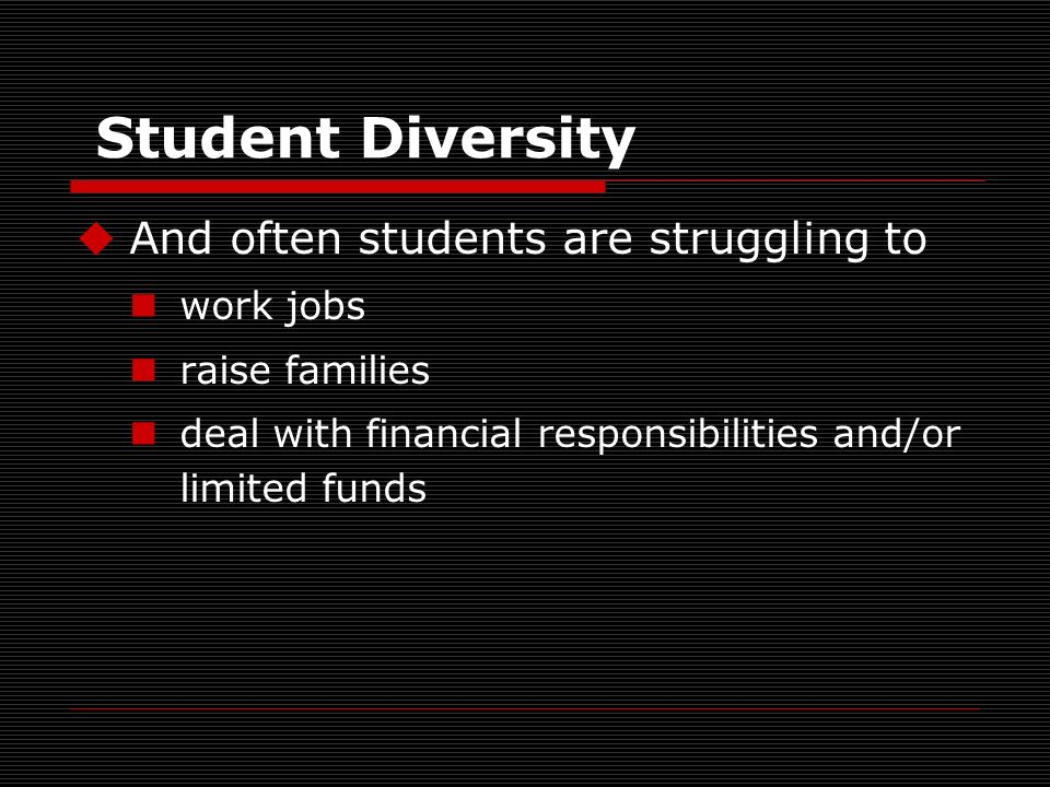 Student Diversity And often students are struggling to work jobs raise families deal with financial responsibilities and/or limited funds